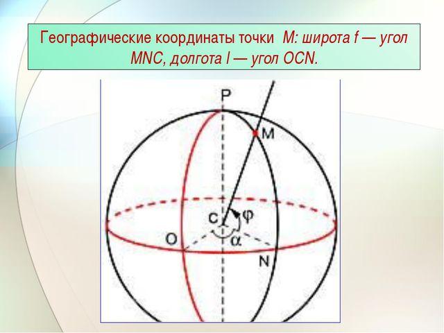 Географические координаты точки М: широта f — угол MNC, долгота l — угол OCN.