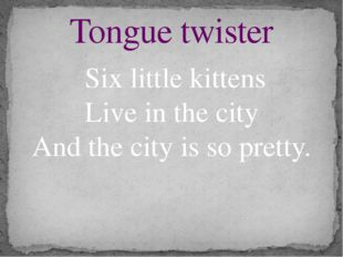 Six little kittens Live in the city And the city is so pretty. Tongue twister