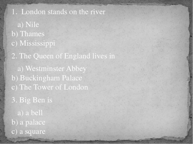 1. London stands on the river a) Nile b) Thames c) Mississippi 2. The Queen o...