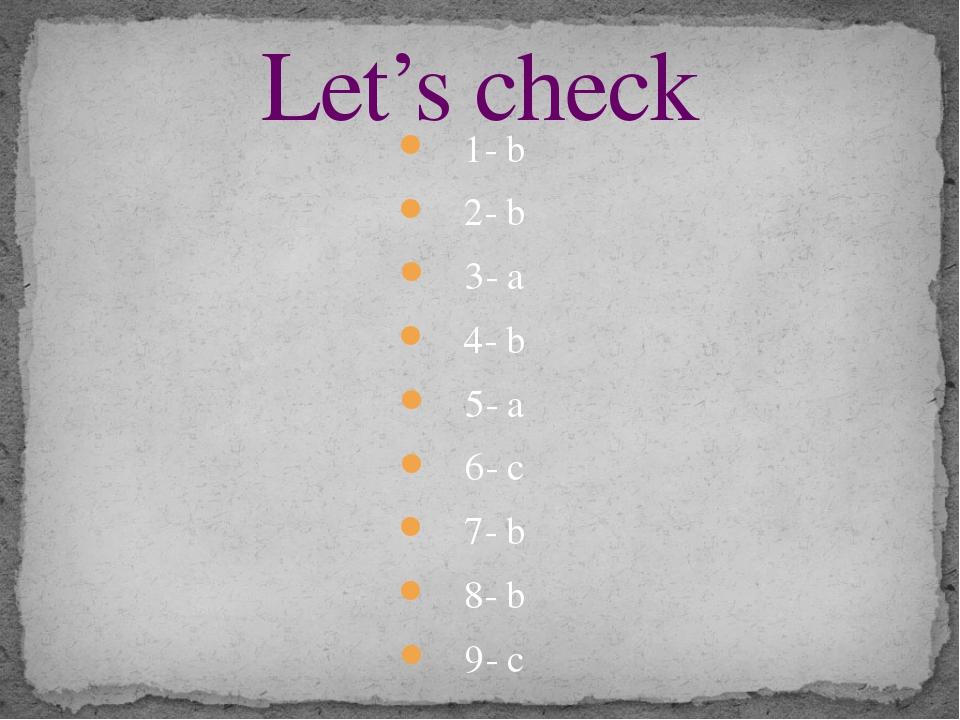 1- b 2- b 3- a 4- b 5- a 6- c 7- b 8- b 9- c Let's check