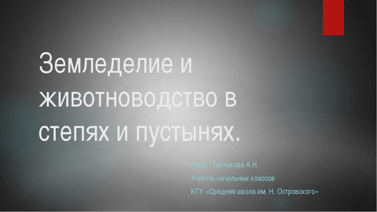 Земледелие и животноводство в степях и пустынях. Автор: Тайлакова А.Н. Учител...
