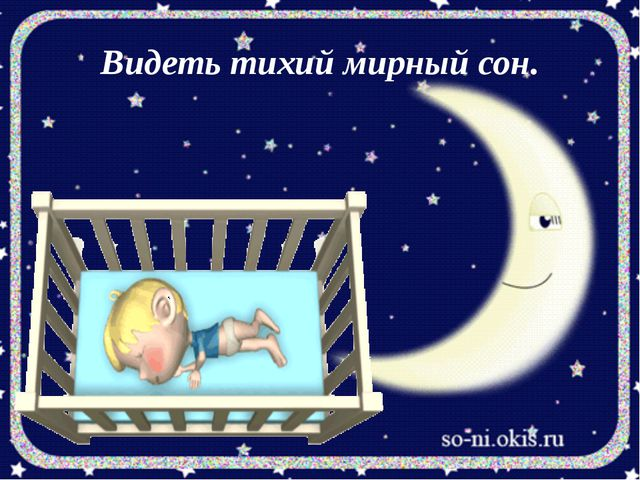 Видеть тихий мирный сон.