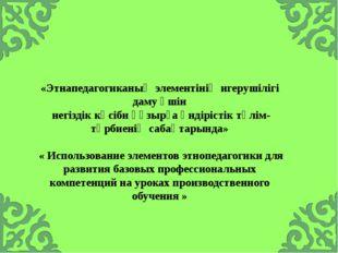 «Этнапедагогиканың элементінің игерушілігі даму үшін негіздік кәсіби құзырға