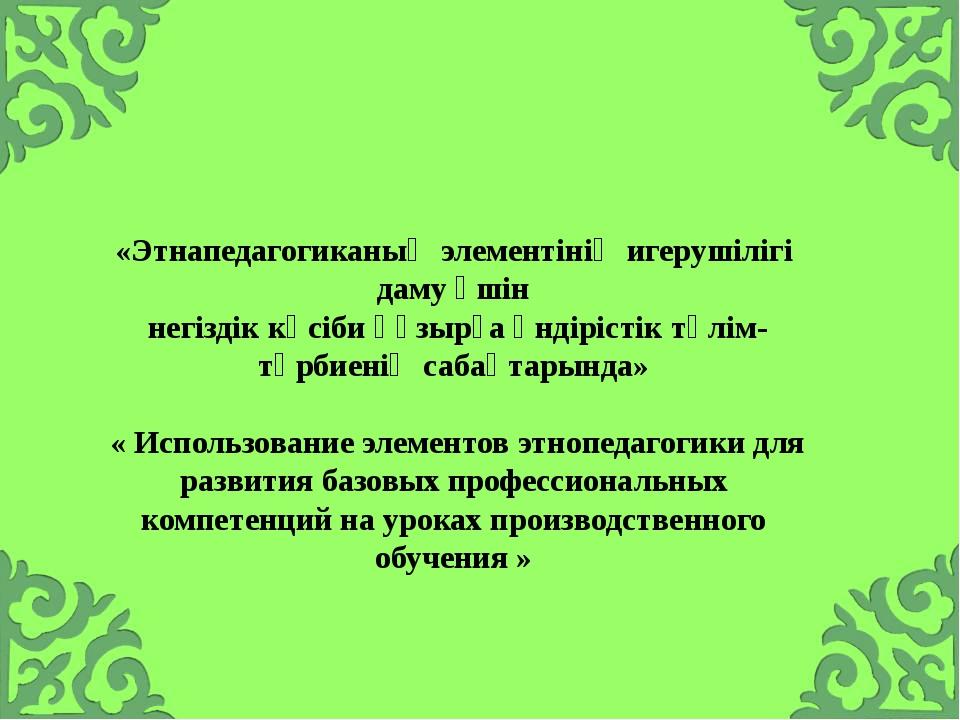 «Этнапедагогиканың элементінің игерушілігі даму үшін негіздік кәсіби құзырға...
