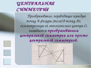 ЦЕНТРАЛЬНАЯ СИММЕТРИЯ Преобразование, переводящее каждую точку А фигуры (те