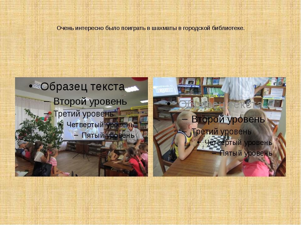 Очень интересно было поиграть в шахматы в городской библиотеке.