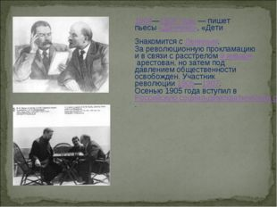 1904—1905 годы— пишет пьесы«Дачники», «Дети солнца», «Ва́рвары». Знакомится