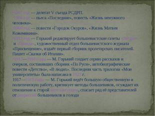 1907 год— делегат V съезда РСДРП. 1908 год— пьеса «Последние», повесть «Жиз