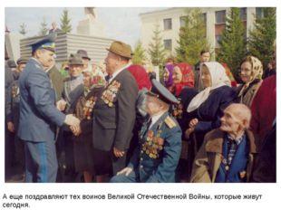 А еще поздравляют тех воинов Великой Отечественной Войны, которые живут сегод