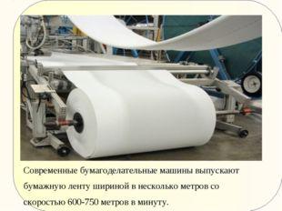 Современные бумагоделательные машины выпускают бумажную ленту шириной в неск
