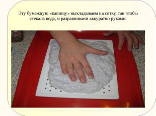 Эту бумажную «кашицу» выкладываем на сетку, так чтобы стекала вода, и разравн