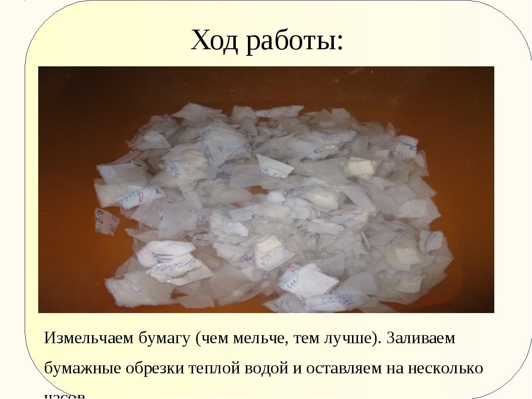 Ход работы: Измельчаем бумагу (чем мельче, тем лучше). Заливаем бумажные обре...