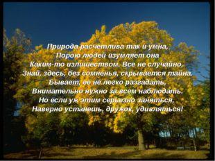 Природа расчетлива так и умна, Порою людей изумляет она Каким-то излишеством.