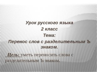 Цель: уметь переносить слова с разделительным Ъ знаком. Урок русского языка
