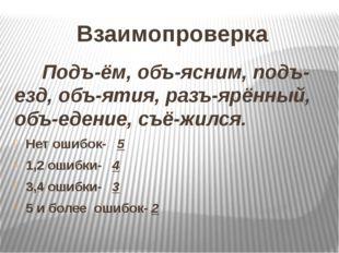 Взаимопроверка Подъ-ём, объ-ясним, подъ-езд, объ-ятия, разъ-ярённый, объ-еден