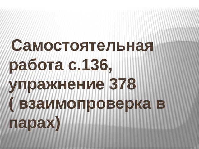 Самостоятельная работа с.136, упражнение 378 ( взаимопроверка в парах)