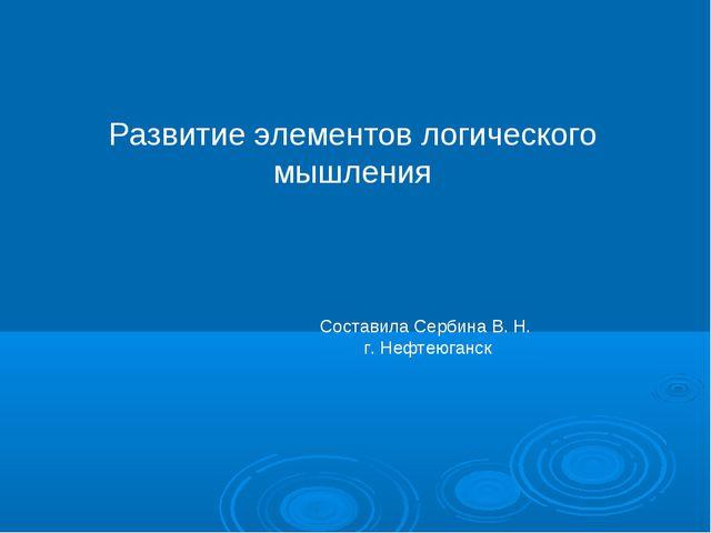 Развитие элементов логического мышления Составила Сербина В. Н. г. Нефтеюганск