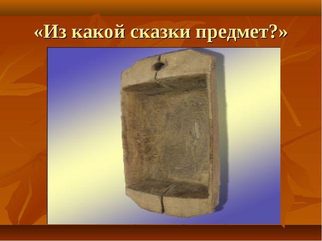 «Из какой сказки предмет?»