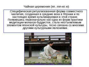 Чайная церемония (яп. тя-но ю) Cпецифическая ритуализованная форма совместног