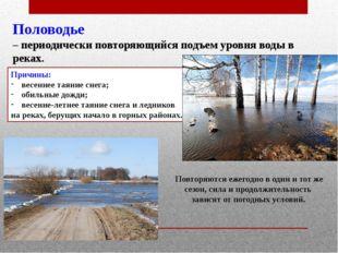 Половодье – периодически повторяющийся подъем уровня воды в реках. Причины: в
