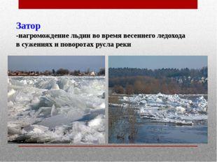 Затор -нагромождение льдин во время весеннего ледохода в сужениях и поворотах