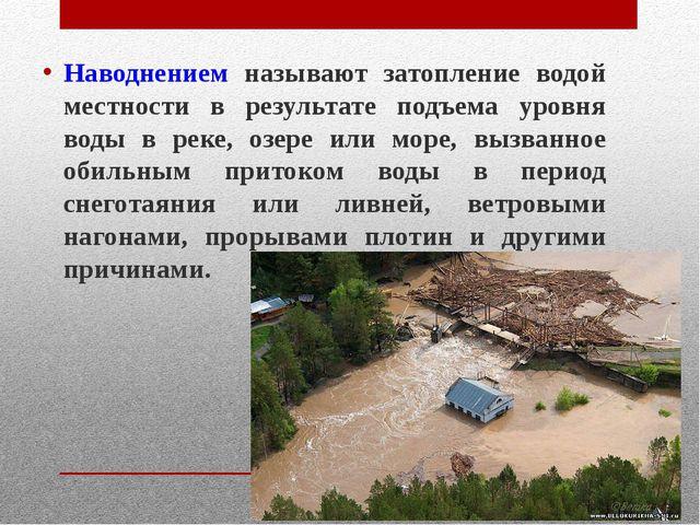 Наводнением называют затопление водой местности в результате подъема уровня...