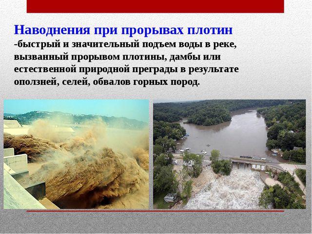 Наводнения при прорывах плотин -быстрый и значительный подъем воды в реке, вы...