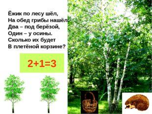 Ёжик по лесу шёл, На обед грибы нашёл: Два – под берёзой, Один – у осины. Ско