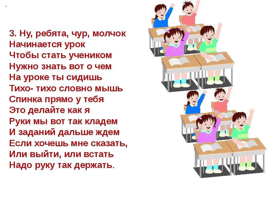 . 3. Ну, ребята, чур, молчок Начинается урок Чтобы стать учеником Нужно знат...