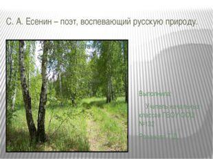 С. А. Есенин – поэт, воспевающий русскую природу. Выполнила: Учитель начальны