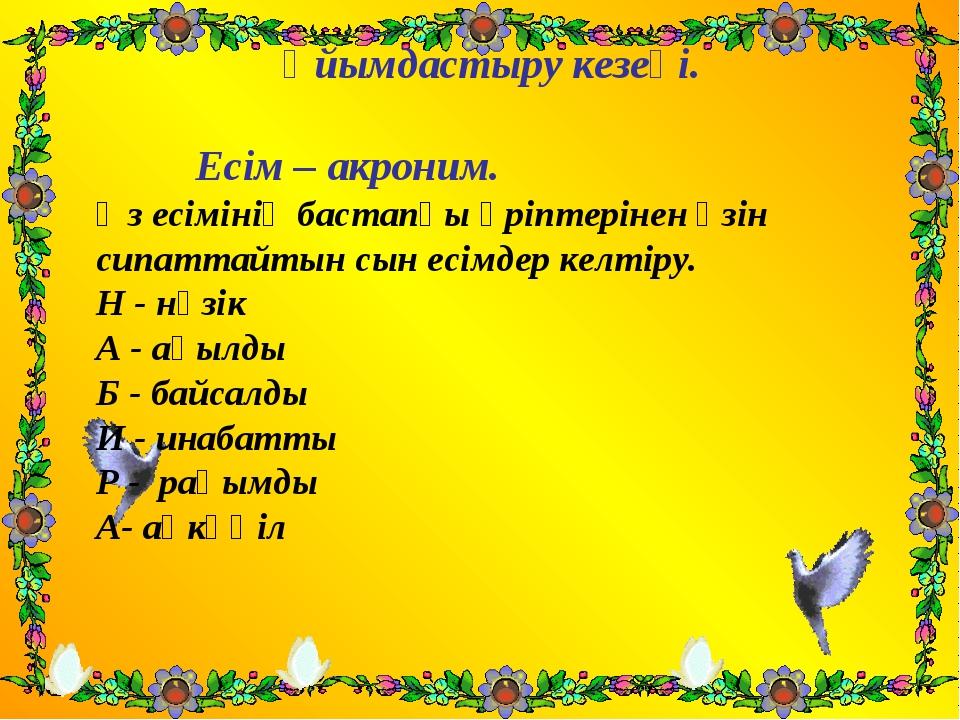 Ұйымдастыру кезеңі. Есім – акроним. Өз есімінің бастапқы әріптерінен өзін сип...