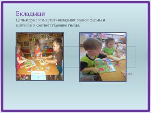 Вкладыши Цель игры: разместить вкладыши разной формы и величины в соответств