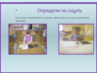Цель игры: формировать умение определять на ощупь различный материал. Опреде