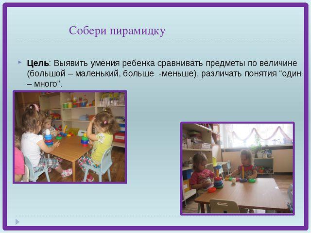 Собери пирамидку Цель: Выявить умения ребенка сравнивать предметы по величин...