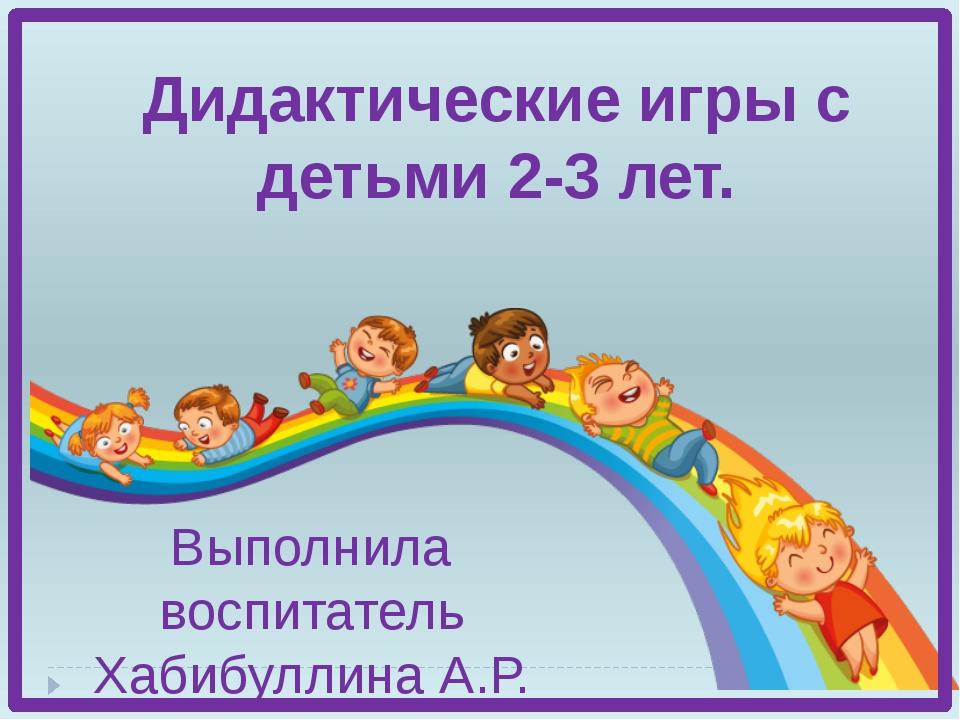 Дидактические игры с детьми 2-3 лет. Выполнила воспитатель Хабибуллина А.Р.