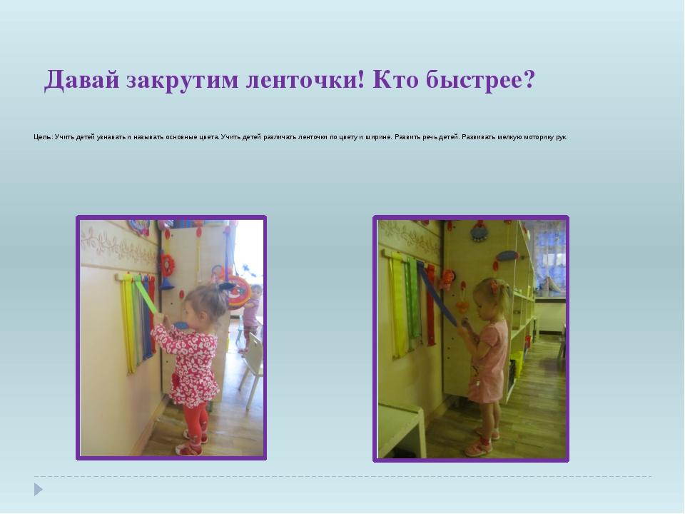 Давай закрутим ленточки! Кто быстрее? Цель: Учить детей узнавать и называть о...