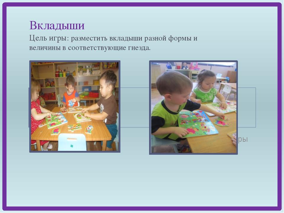 Вкладыши Цель игры: разместить вкладыши разной формы и величины в соответств...