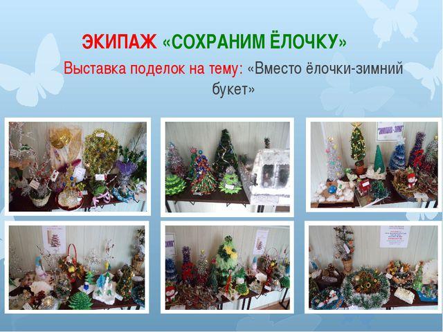 ЭКИПАЖ «СОХРАНИМ ЁЛОЧКУ» Выставка поделок на тему: «Вместо ёлочки-зимний букет»