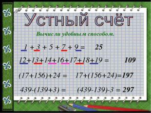 Вычисли удобным способом. 1 + 3 + 5 + 7 + 9 = 25 12+13+14+16+17+18+19 = 109 (