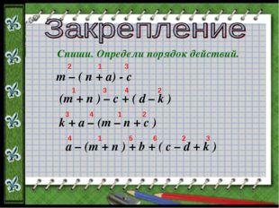 Спиши. Определи порядок действий. m – ( n + a) - c (m + n ) – c + ( d – k ) k