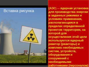 А́томная электроста́нция (АЭС) — ядерная установка для производства энергии в