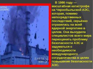 В 1986 году — масштабная катастрофа на Чернобыльской АЭС, которая, помимо не