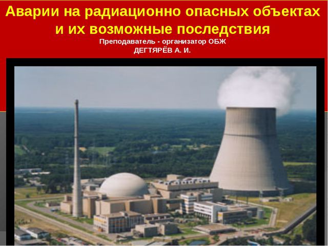 Аварии на радиационно опасных объектах и их возможные последствия Преподавате...