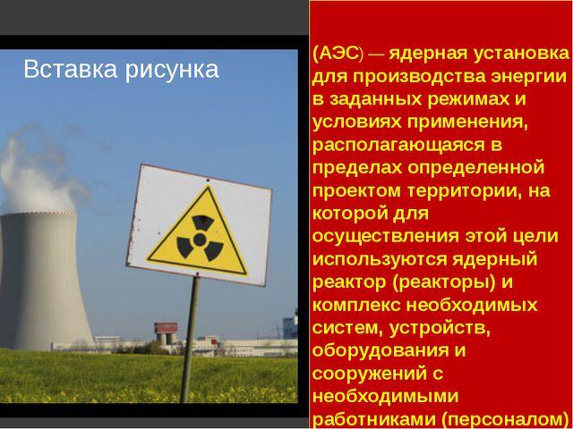 А́томная электроста́нция (АЭС) — ядерная установка для производства энергии в...