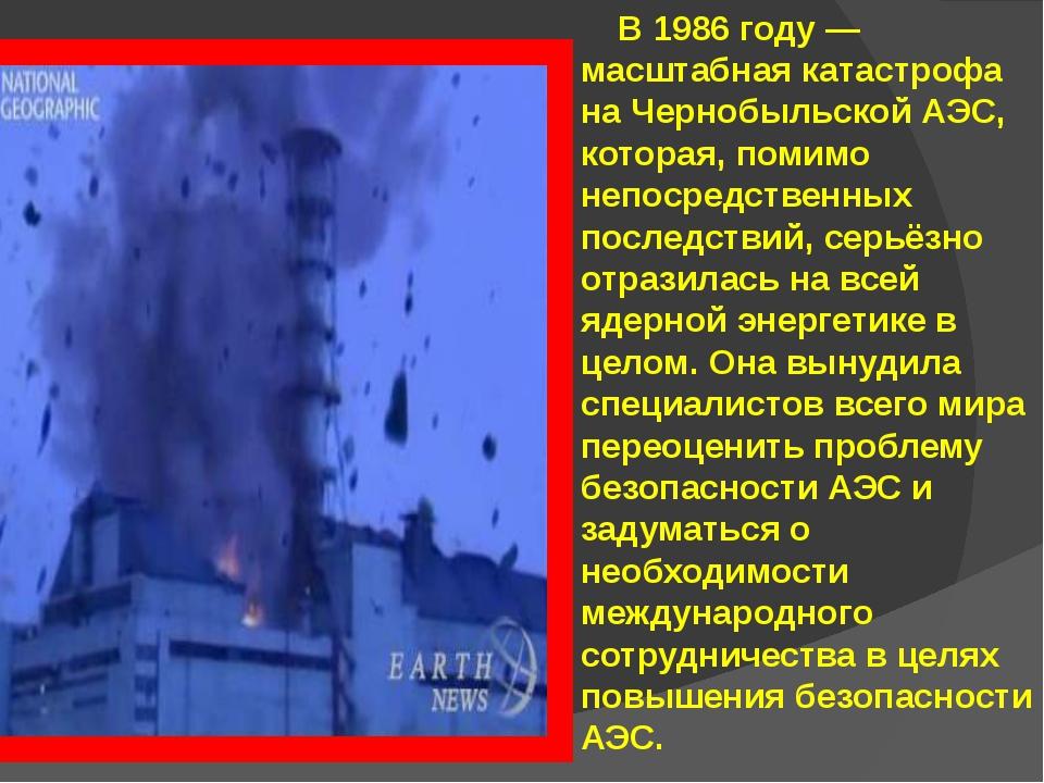 В 1986 году — масштабная катастрофа на Чернобыльской АЭС, которая, помимо не...