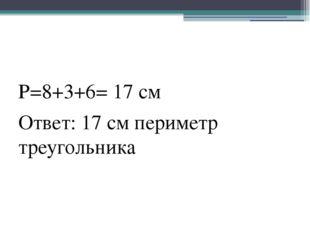 Р=8+3+6= 17 см Ответ: 17 см периметр треугольника