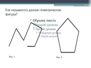 Как называются данные геометрические фигуры? Рис. 1 Рис. 2