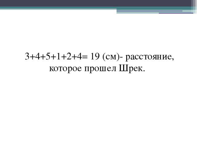 3+4+5+1+2+4= 19 (см)- расстояние, которое прошел Шрек.