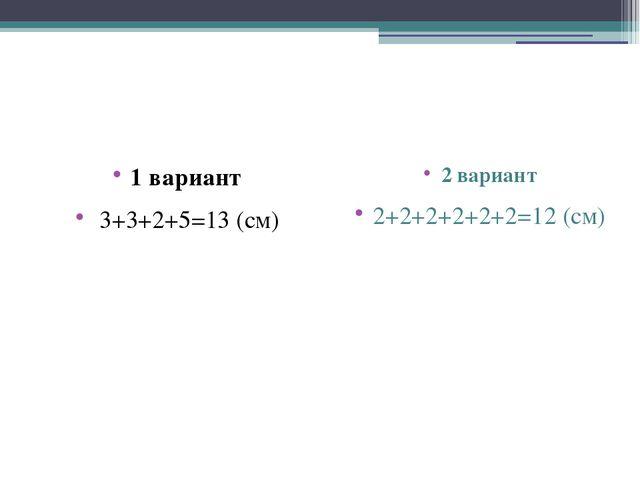 1 вариант 3+3+2+5=13 (см) 2 вариант 2+2+2+2+2+2=12 (см)
