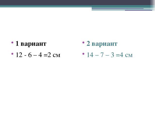 1 вариант 12 - 6 – 4 =2 см 2 вариант 14 – 7 – 3 =4 см